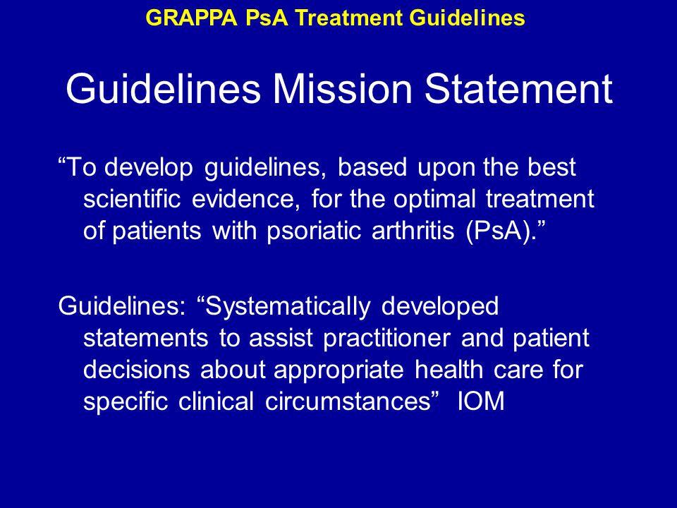 Guidelines Mission Statement To develop guidelines, based upon the best scientific evidence, for the optimal treatment of patients with psoriatic arthritis (PsA). Guidelines: Systematically developed statements to assist practitioner and patient decisions about appropriate health care for specific clinical circumstances IOM GRAPPA PsA Treatment Guidelines