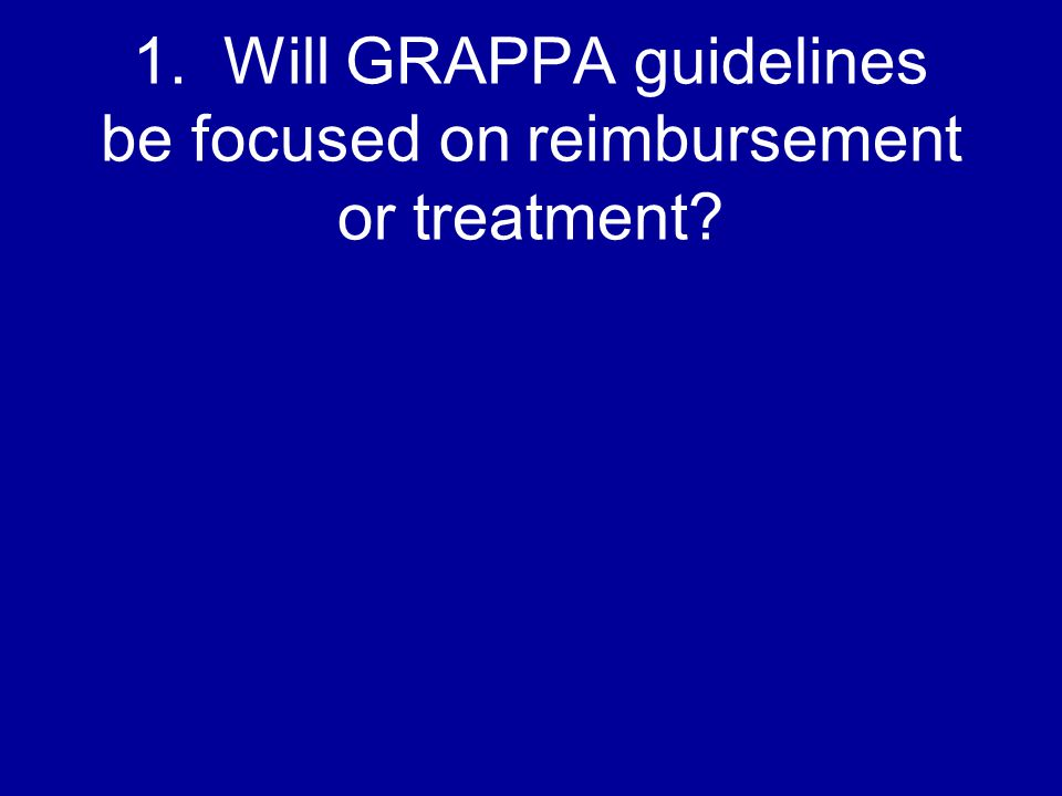 1. Will GRAPPA guidelines be focused on reimbursement or treatment?