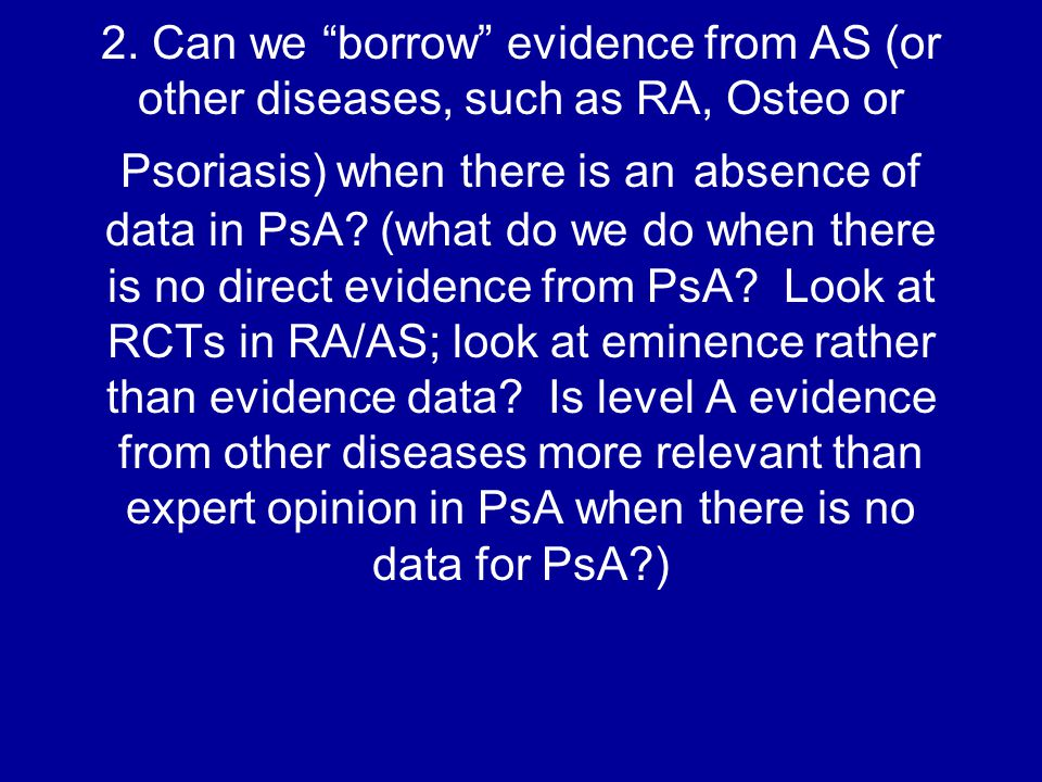 """2. Can we """"borrow"""" evidence from AS (or other diseases, such as RA, Osteo or Psoriasis) when there is an absence of data in PsA? (what do we do when t"""