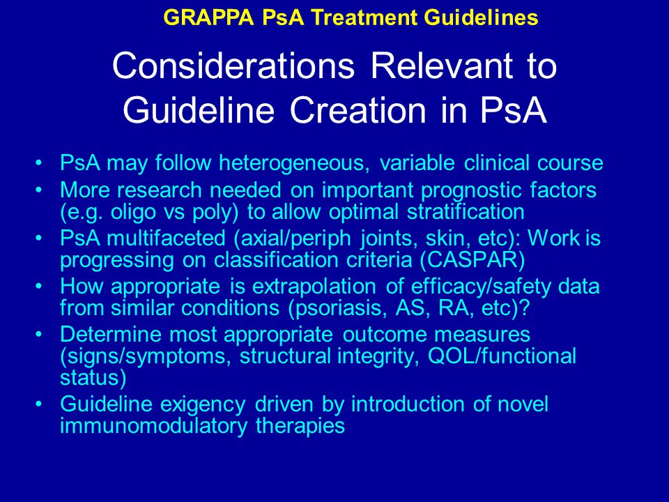 Considerations Relevant to Guideline Creation in PsA PsA may follow heterogeneous, variable clinical course More research needed on important prognostic factors (e.g.