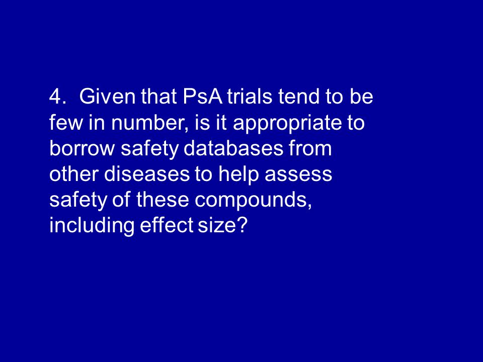 4. Given that PsA trials tend to be few in number, is it appropriate to borrow safety databases from other diseases to help assess safety of these com