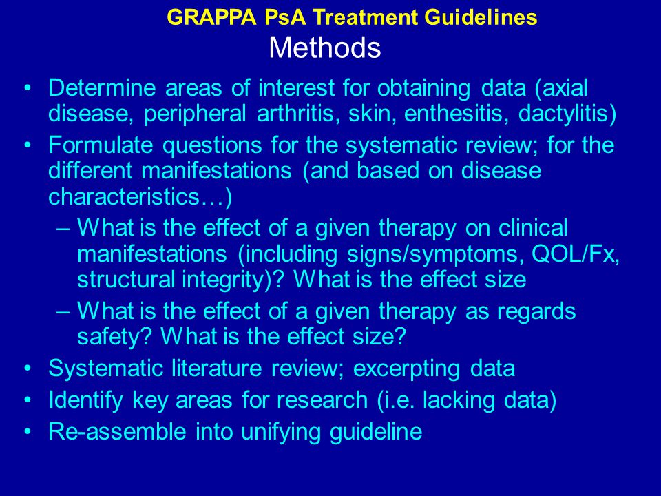 Methods Determine areas of interest for obtaining data (axial disease, peripheral arthritis, skin, enthesitis, dactylitis) Formulate questions for the systematic review; for the different manifestations (and based on disease characteristics…) –What is the effect of a given therapy on clinical manifestations (including signs/symptoms, QOL/Fx, structural integrity).