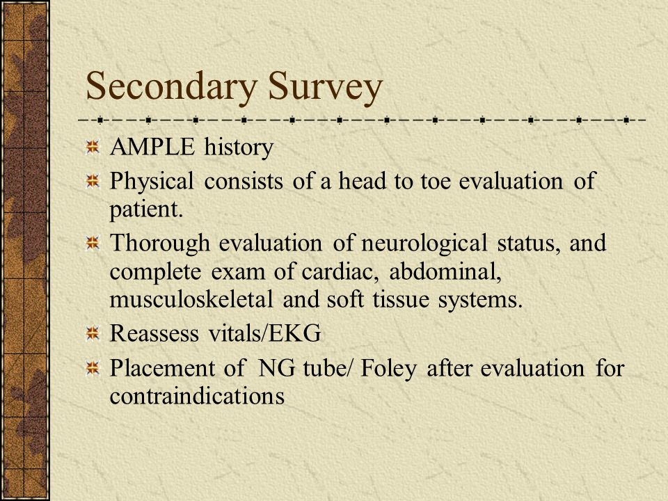 Secondary Survey AMPLE history Physical consists of a head to toe evaluation of patient.