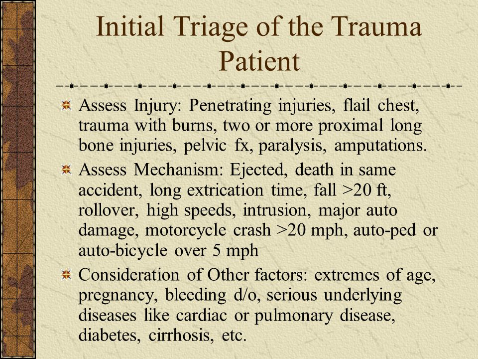 Initial Triage of the Trauma Patient Assess Injury: Penetrating injuries, flail chest, trauma with burns, two or more proximal long bone injuries, pelvic fx, paralysis, amputations.