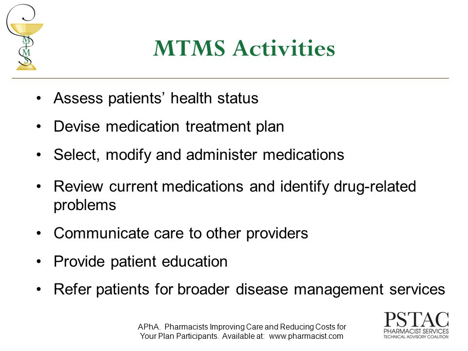 Components of the MTMS Core Elements Service Model Medication Therapy Review (MTR) – a review of all medications including prescription, nonprescription, herbal products, and other dietary supplements Personal Medication Record (PMR) Medication-Related Action Plan (MAP) for the patient Intervention and/or Referral Documentation and Follow-Up APhA.