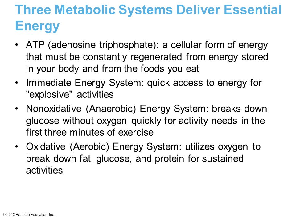 © 2013 Pearson Education, Inc. Three Metabolic Systems Deliver Essential Energy ATP (adenosine triphosphate): a cellular form of energy that must be c