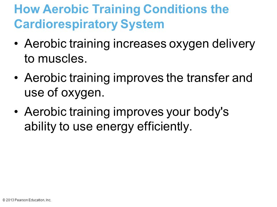 © 2013 Pearson Education, Inc. Aerobic training increases oxygen delivery to muscles. Aerobic training improves the transfer and use of oxygen. Aerobi
