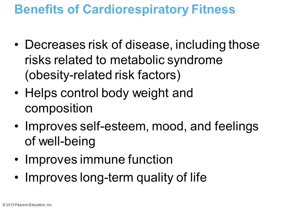 © 2013 Pearson Education, Inc. Benefits of Cardiorespiratory Fitness Decreases risk of disease, including those risks related to metabolic syndrome (o