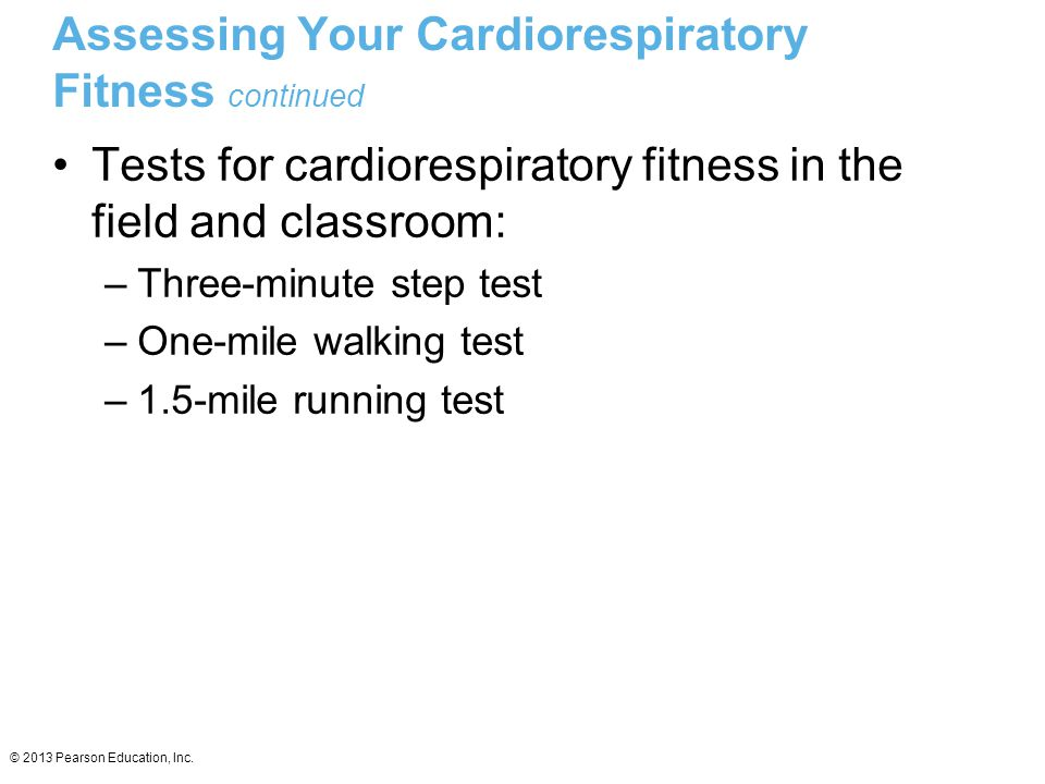 © 2013 Pearson Education, Inc. Assessing Your Cardiorespiratory Fitness continued Tests for cardiorespiratory fitness in the field and classroom: –Thr