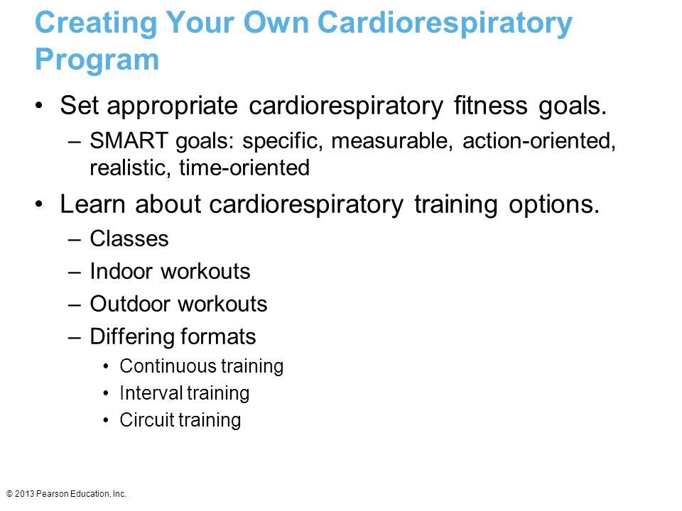 © 2013 Pearson Education, Inc. Creating Your Own Cardiorespiratory Program Set appropriate cardiorespiratory fitness goals. –SMART goals: specific, me