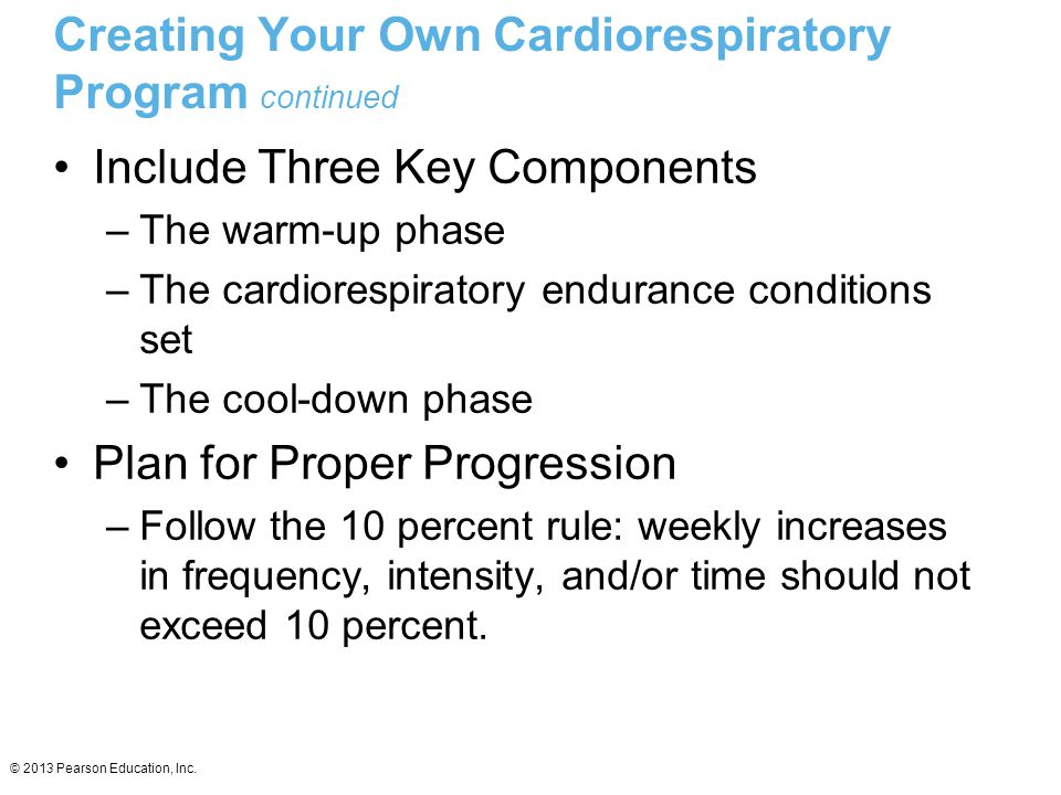 © 2013 Pearson Education, Inc. Creating Your Own Cardiorespiratory Program continued Include Three Key Components –The warm-up phase –The cardiorespir
