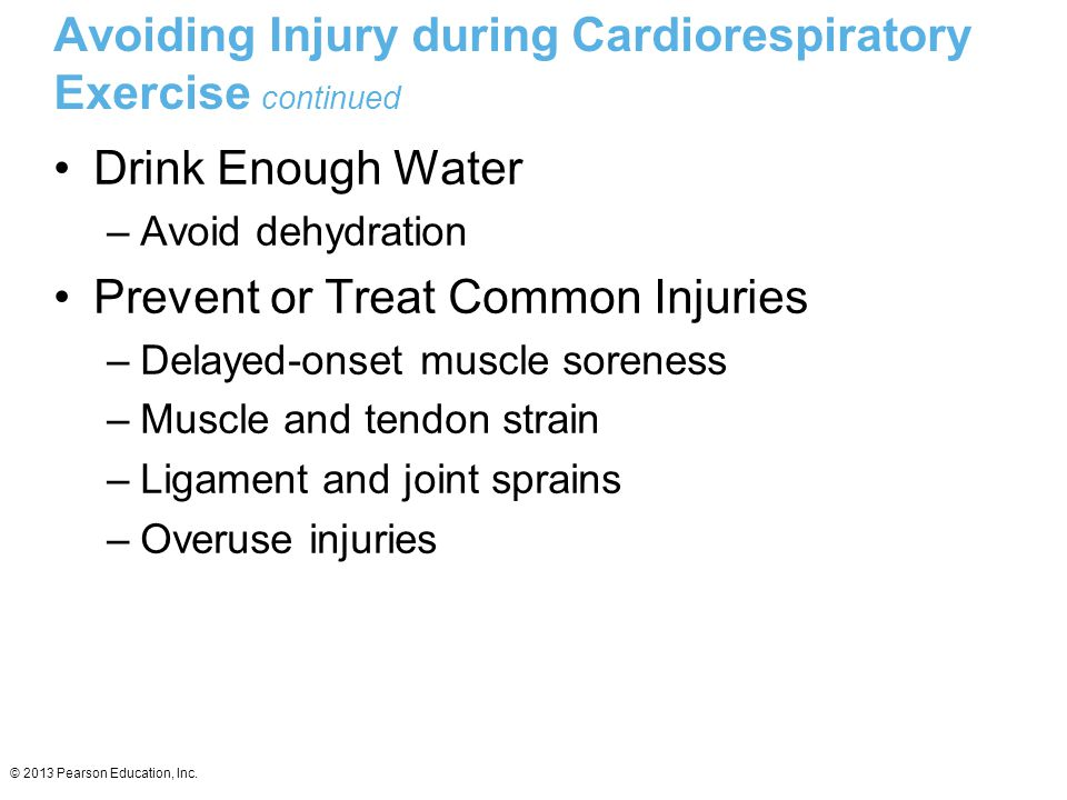 © 2013 Pearson Education, Inc. Avoiding Injury during Cardiorespiratory Exercise continued Drink Enough Water –Avoid dehydration Prevent or Treat Comm