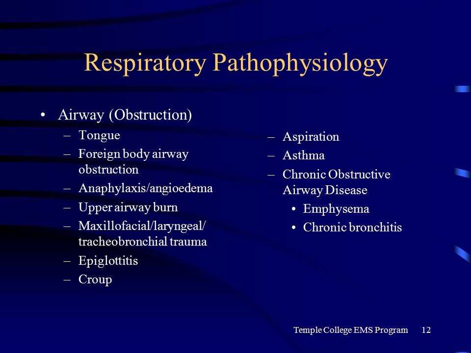 Temple College EMS Program12 Respiratory Pathophysiology Airway (Obstruction) –Tongue –Foreign body airway obstruction –Anaphylaxis/angioedema –Upper airway burn –Maxillofacial/laryngeal/ tracheobronchial trauma –Epiglottitis –Croup –Aspiration –Asthma –Chronic Obstructive Airway Disease Emphysema Chronic bronchitis