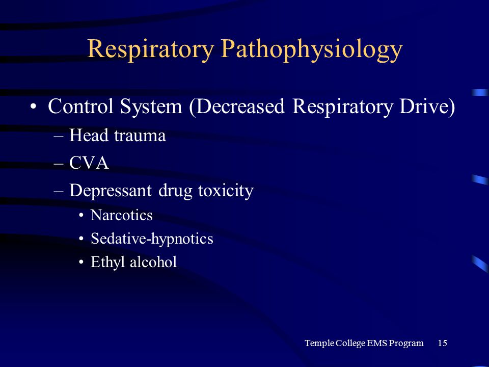 Temple College EMS Program15 Respiratory Pathophysiology Control System (Decreased Respiratory Drive) –Head trauma –CVA –Depressant drug toxicity Narcotics Sedative-hypnotics Ethyl alcohol