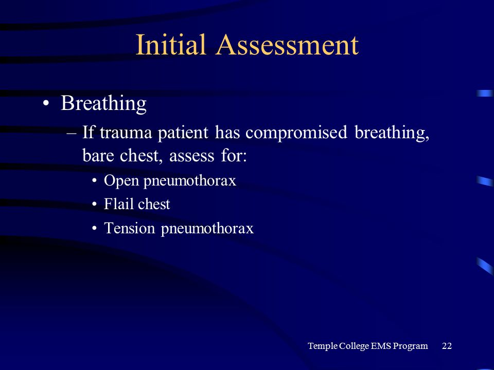Temple College EMS Program22 Initial Assessment Breathing –If trauma patient has compromised breathing, bare chest, assess for: Open pneumothorax Flail chest Tension pneumothorax