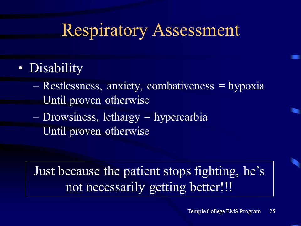 Temple College EMS Program25 Respiratory Assessment Disability –Restlessness, anxiety, combativeness = hypoxia Until proven otherwise –Drowsiness, lethargy = hypercarbia Until proven otherwise Just because the patient stops fighting, he's not necessarily getting better!!!