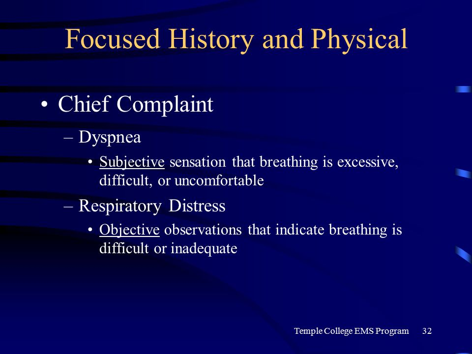 Temple College EMS Program32 Focused History and Physical Chief Complaint –Dyspnea Subjective sensation that breathing is excessive, difficult, or uncomfortable –Respiratory Distress Objective observations that indicate breathing is difficult or inadequate