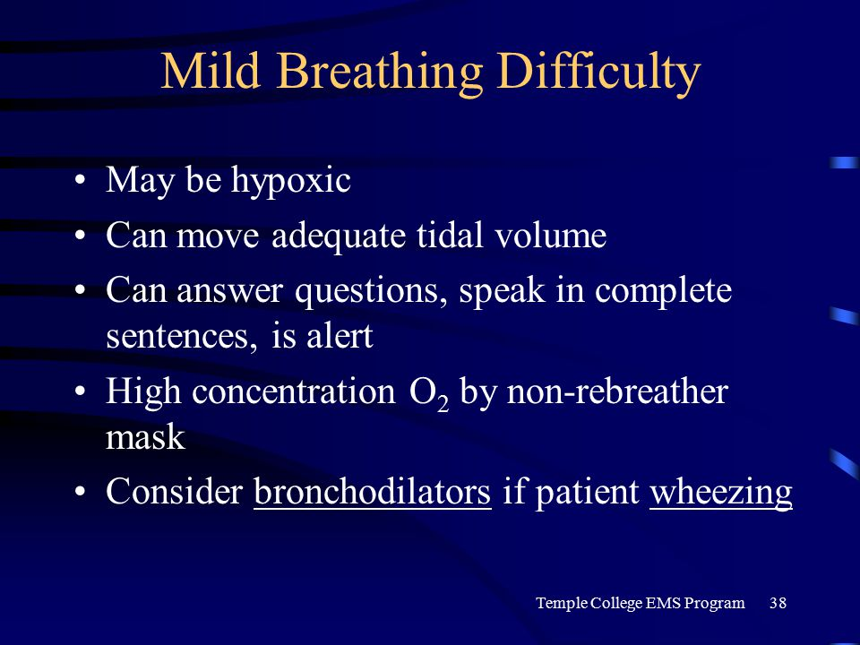Temple College EMS Program38 Mild Breathing Difficulty May be hypoxic Can move adequate tidal volume Can answer questions, speak in complete sentences, is alert High concentration O 2 by non-rebreather mask Consider bronchodilators if patient wheezing