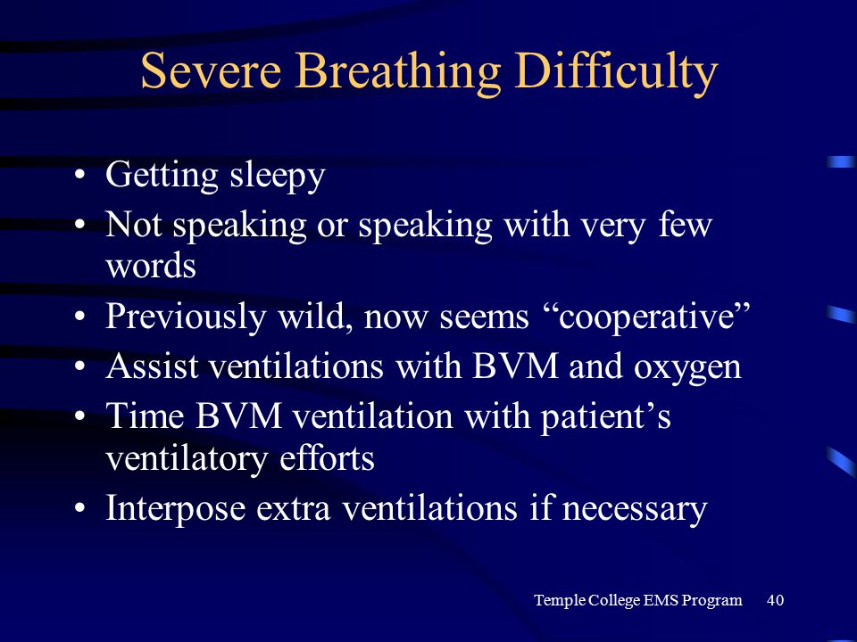 Temple College EMS Program40 Severe Breathing Difficulty Getting sleepy Not speaking or speaking with very few words Previously wild, now seems cooperative Assist ventilations with BVM and oxygen Time BVM ventilation with patient's ventilatory efforts Interpose extra ventilations if necessary