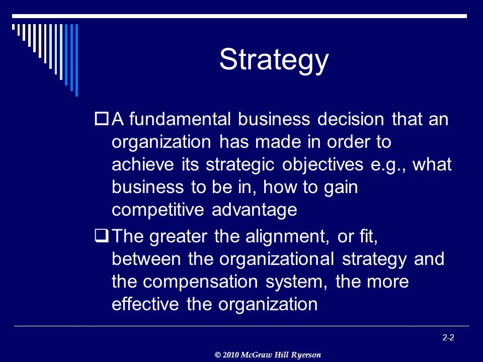 © 2010 McGraw Hill Ryerson 2-2 Strategy  A fundamental business decision that an organization has made in order to achieve its strategic objectives e.g., what business to be in, how to gain competitive advantage  The greater the alignment, or fit, between the organizational strategy and the compensation system, the more effective the organization