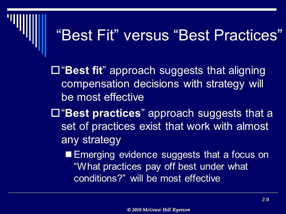 © 2010 McGraw Hill Ryerson Best Fit versus Best Practices  Best fit approach suggests that aligning compensation decisions with strategy will be most effective  Best practices approach suggests that a set of practices exist that work with almost any strategy Emerging evidence suggests that a focus on What practices pay off best under what conditions will be most effective 2-9
