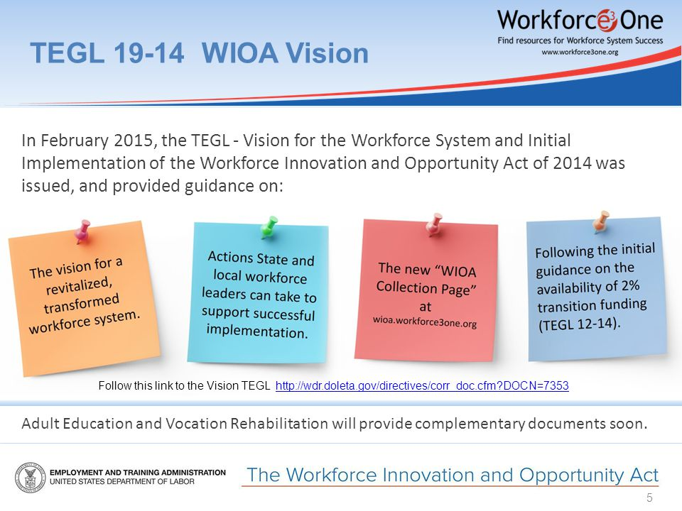 TEGL 19-14 WIOA Vision 5 In February 2015, the TEGL - Vision for the Workforce System and Initial Implementation of the Workforce Innovation and Opportunity Act of 2014 was issued, and provided guidance on: Adult Education and Vocation Rehabilitation will provide complementary documents soon.