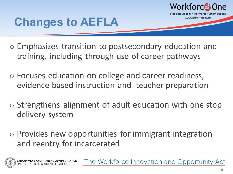 Changes to AEFLA ○ Emphasizes transition to postsecondary education and training, including through use of career pathways ○ Focuses education on college and career readiness, evidence based instruction and teacher preparation ○ Strengthens alignment of adult education with one stop delivery system ○ Provides new opportunities for immigrant integration and reentry for incarcerated 8