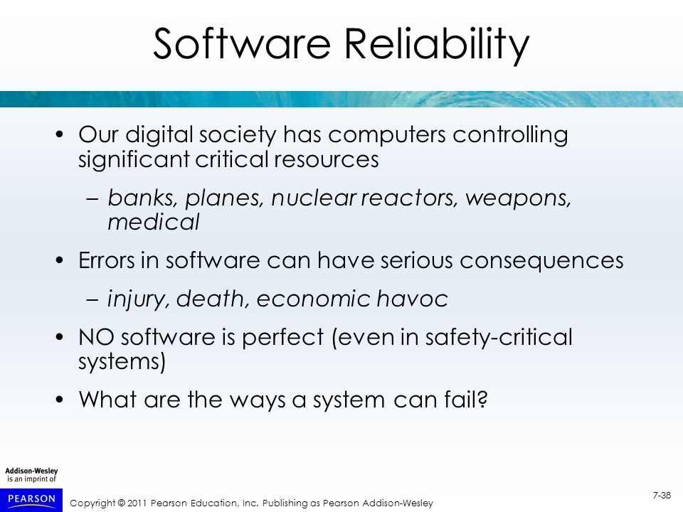Copyright © 2011 Pearson Education, Inc. Publishing as Pearson Addison-Wesley 7-38 Software Reliability Our digital society has computers controlling