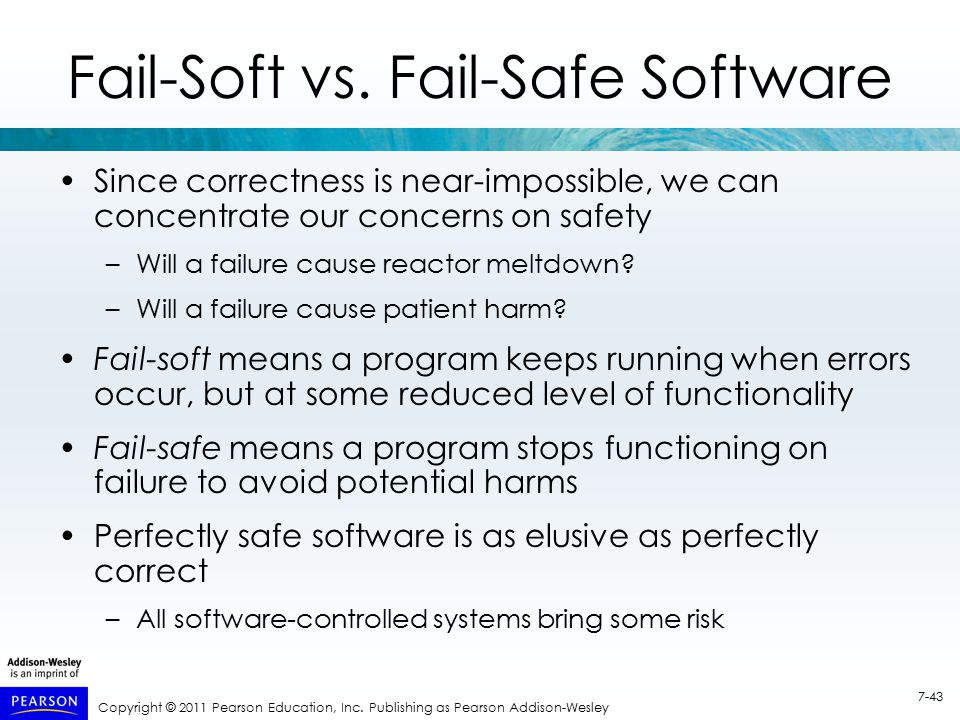 Copyright © 2011 Pearson Education, Inc. Publishing as Pearson Addison-Wesley 7-43 Fail-Soft vs. Fail-Safe Software Since correctness is near-impossib