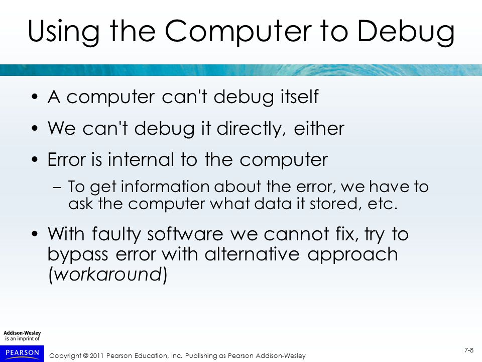 Copyright © 2011 Pearson Education, Inc. Publishing as Pearson Addison-Wesley 7-8 Using the Computer to Debug A computer can't debug itself We can't d