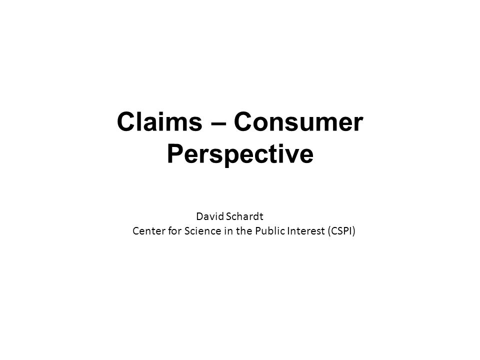 Claims – Consumer Perspective David Schardt Center for Science in the Public Interest (CSPI)