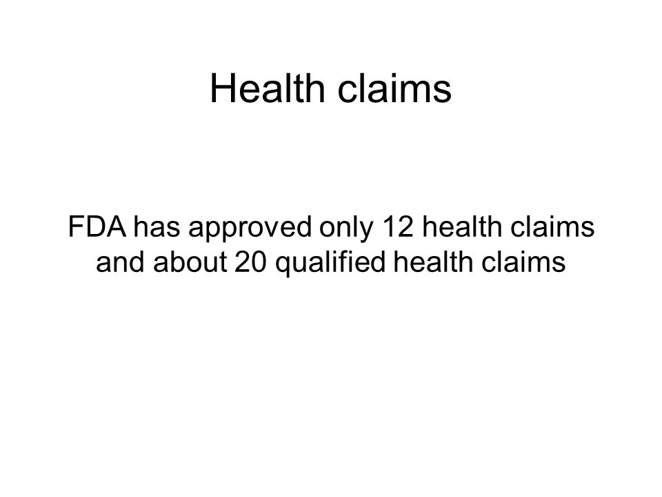 Health claims FDA has approved only 12 health claims and about 20 qualified health claims