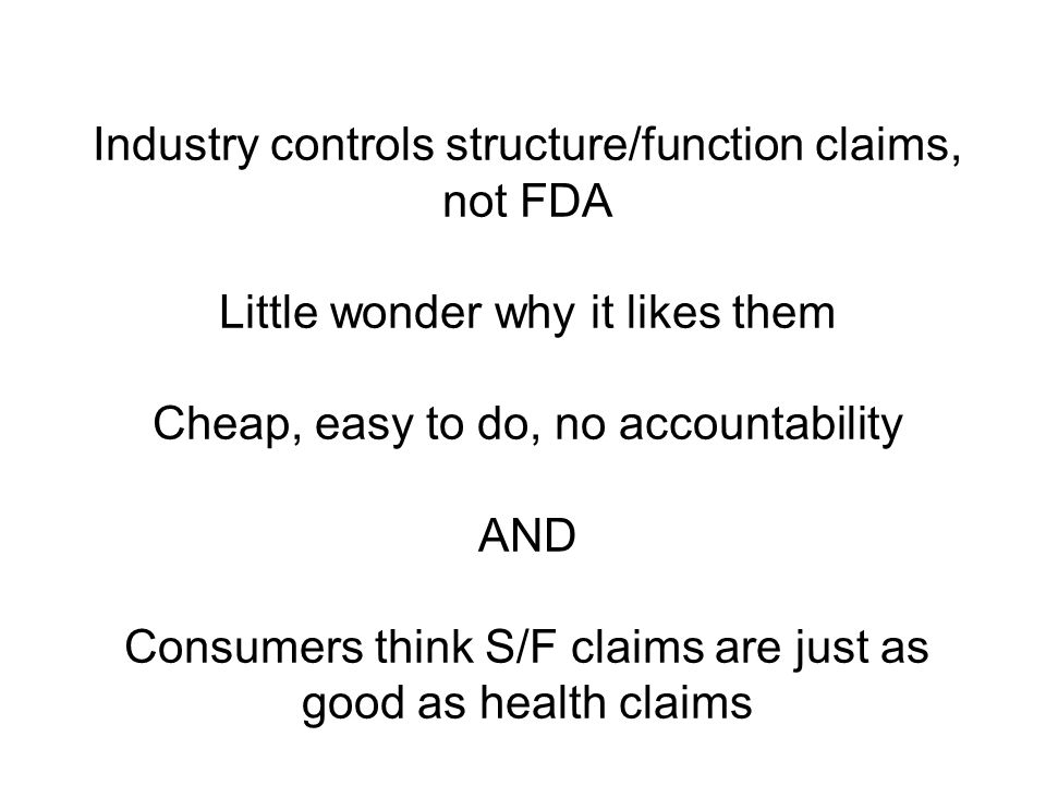 Industry controls structure/function claims, not FDA Little wonder why it likes them Cheap, easy to do, no accountability AND Consumers think S/F clai