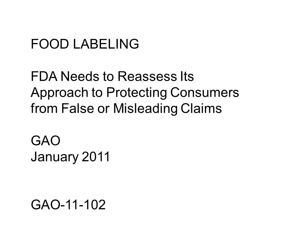 FOOD LABELING FDA Needs to Reassess Its Approach to Protecting Consumers from False or Misleading Claims GAO January 2011 GAO-11-102