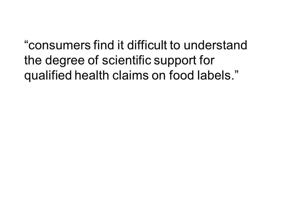 """consumers find it difficult to understand the degree of scientific support for qualified health claims on food labels."""