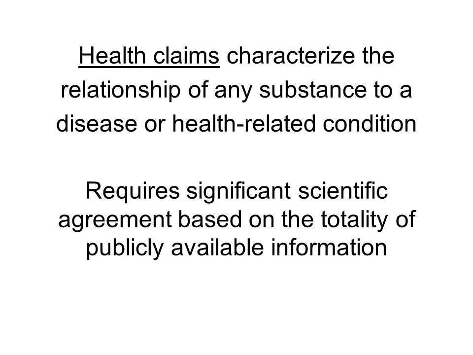 Health claims characterize the relationship of any substance to a disease or health-related condition Requires significant scientific agreement based