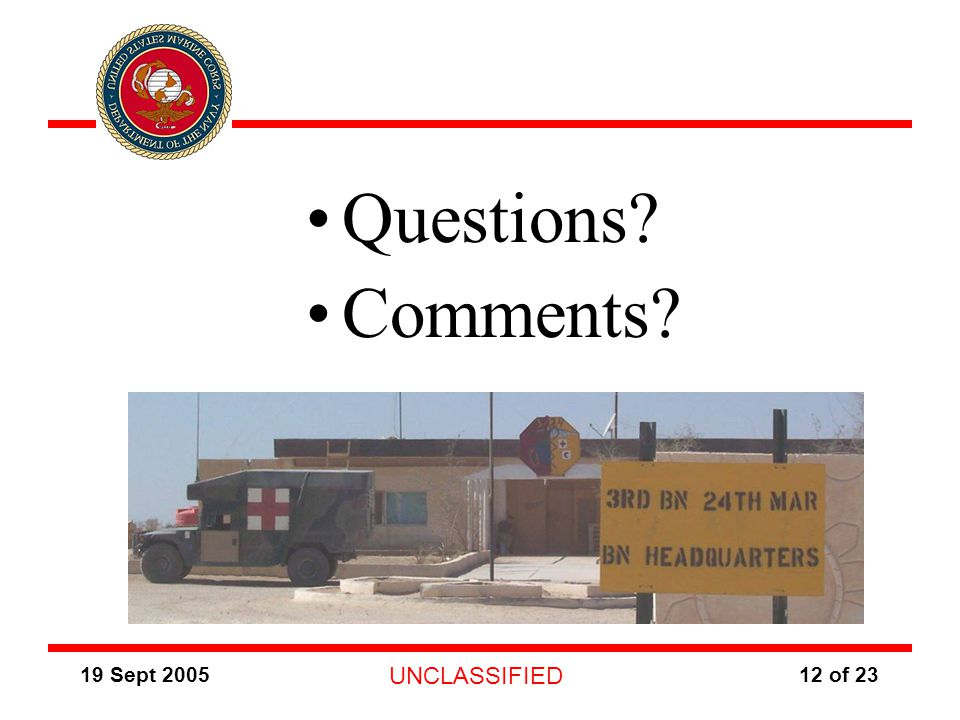 19 Sept 2005 UNCLASSIFIED 12 of 23 Questions? Comments? Photo of 3/24 BN HQ