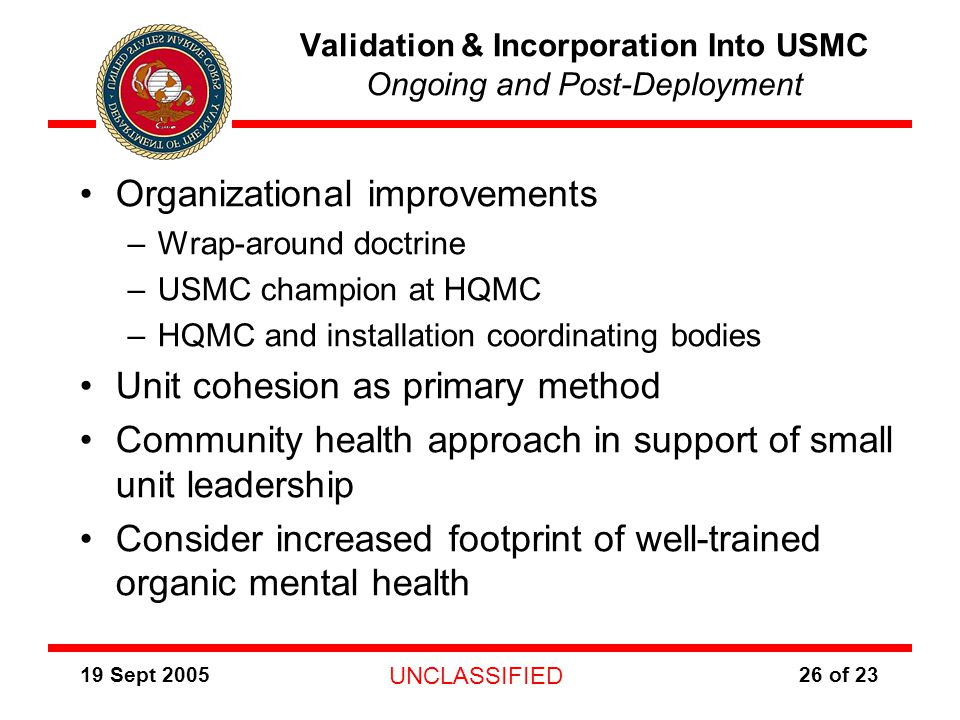 19 Sept 2005 UNCLASSIFIED 26 of 23 Validation & Incorporation Into USMC Ongoing and Post-Deployment Organizational improvements –Wrap-around doctrine –USMC champion at HQMC –HQMC and installation coordinating bodies Unit cohesion as primary method Community health approach in support of small unit leadership Consider increased footprint of well-trained organic mental health