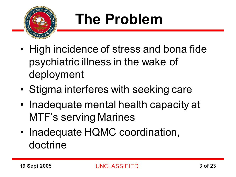 19 Sept 2005 UNCLASSIFIED 3 of 23 The Problem High incidence of stress and bona fide psychiatric illness in the wake of deployment Stigma interferes with seeking care Inadequate mental health capacity at MTF's serving Marines Inadequate HQMC coordination, doctrine