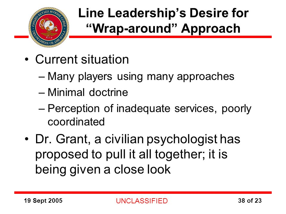 19 Sept 2005 UNCLASSIFIED 38 of 23 Line Leadership's Desire for Wrap-around Approach Current situation –Many players using many approaches –Minimal doctrine –Perception of inadequate services, poorly coordinated Dr.