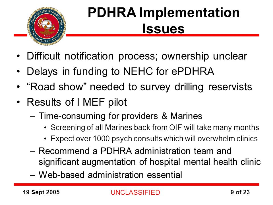19 Sept 2005 UNCLASSIFIED 9 of 23 PDHRA Implementation Issues Difficult notification process; ownership unclear Delays in funding to NEHC for ePDHRA Road show needed to survey drilling reservists Results of I MEF pilot –Time-consuming for providers & Marines Screening of all Marines back from OIF will take many months Expect over 1000 psych consults which will overwhelm clinics –Recommend a PDHRA administration team and significant augmentation of hospital mental health clinic –Web-based administration essential