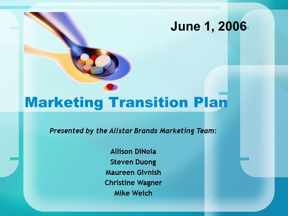 Marketing Transition Plan June 1, 2006 Presented by the Allstar Brands Marketing Team: Allison DiNoia Steven Duong Maureen Givnish Christine Wagner Mike Welch