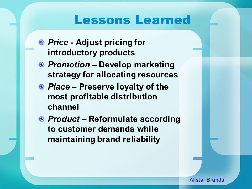 Lessons Learned Price - Adjust pricing for introductory products Promotion – Develop marketing strategy for allocating resources Place – Preserve loyalty of the most profitable distribution channel Product – Reformulate according to customer demands while maintaining brand reliability Allstar Brands
