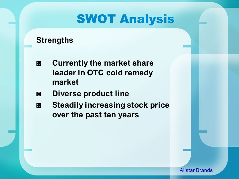 SWOT Analysis Strengths ◙Currently the market share leader in OTC cold remedy market ◙Diverse product line ◙Steadily increasing stock price over the past ten years Allstar Brands