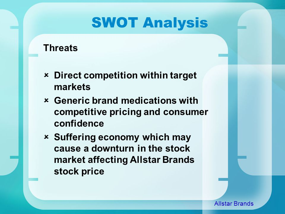 SWOT Analysis Threats  Direct competition within target markets  Generic brand medications with competitive pricing and consumer confidence  Suffering economy which may cause a downturn in the stock market affecting Allstar Brands stock price Allstar Brands