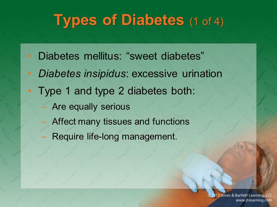 "Types of Diabetes (1 of 4) Diabetes mellitus: ""sweet diabetes"" Diabetes insipidus: excessive urination Type 1 and type 2 diabetes both: –Are equally s"