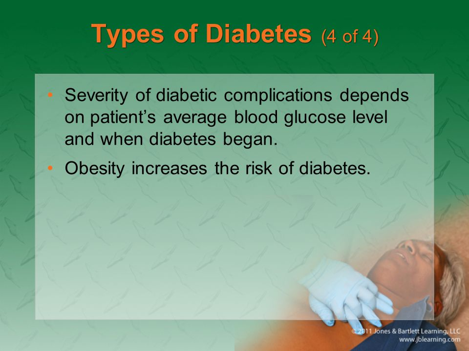Types of Diabetes (4 of 4) Severity of diabetic complications depends on patient's average blood glucose level and when diabetes began. Obesity increa