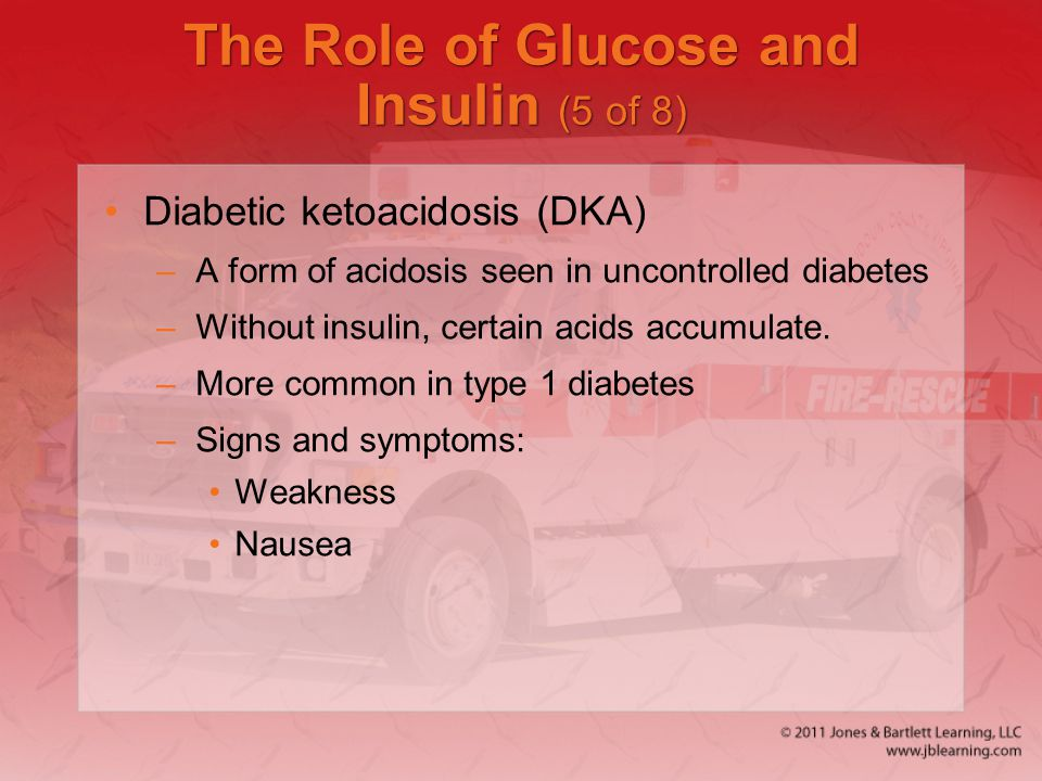 The Role of Glucose and Insulin (5 of 8) Diabetic ketoacidosis (DKA) –A form of acidosis seen in uncontrolled diabetes –Without insulin, certain acids