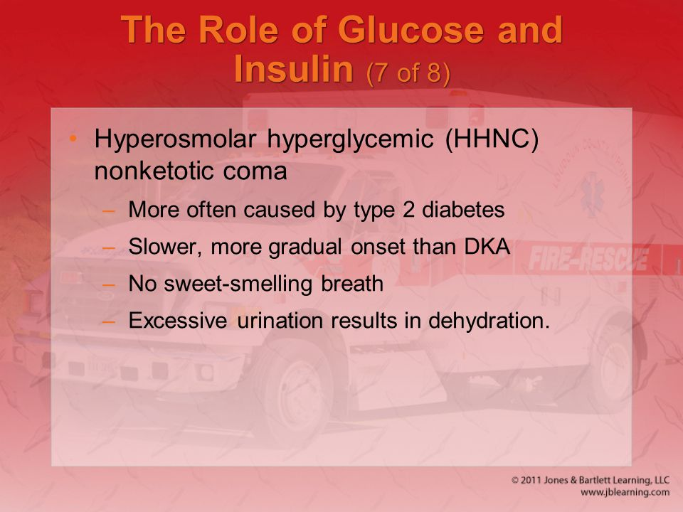 The Role of Glucose and Insulin (7 of 8) Hyperosmolar hyperglycemic (HHNC) nonketotic coma –More often caused by type 2 diabetes –Slower, more gradual