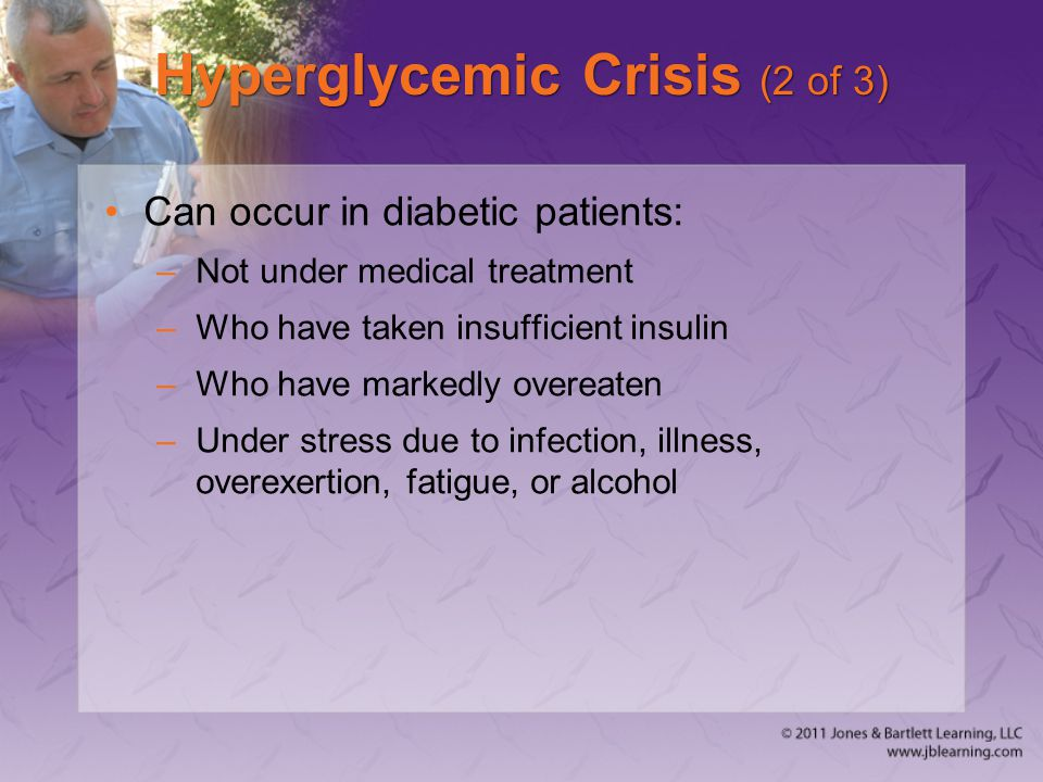 Hyperglycemic Crisis (2 of 3) Can occur in diabetic patients: –Not under medical treatment –Who have taken insufficient insulin –Who have markedly ove